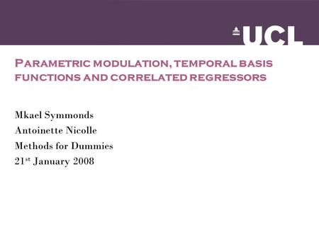 Parametric modulation, temporal basis functions and correlated regressors Mkael Symmonds Antoinette Nicolle Methods for Dummies 21 st January 2008.