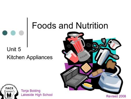 Foods and Nutrition Unit 5 Kitchen Appliances Tonja Bolding Lakeside High School Revised 2008.