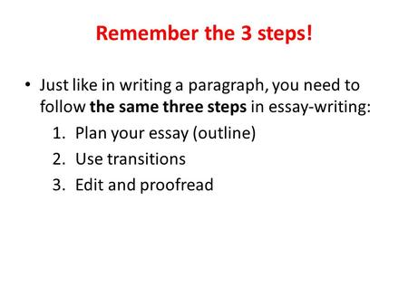 Remember the 3 steps! Just like in writing a paragraph, you need to follow the same three steps in essay-writing: Plan your essay (outline) Use transitions.