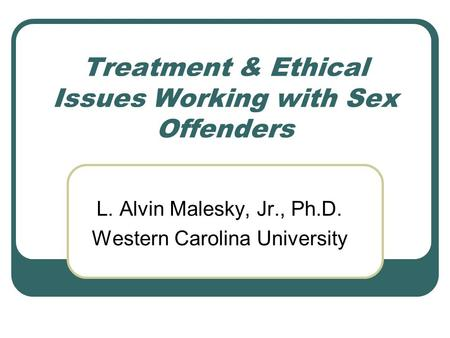 Treatment & Ethical Issues Working with Sex Offenders L. Alvin Malesky, Jr., Ph.D. Western Carolina University.