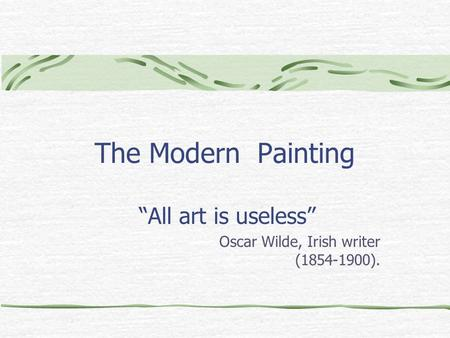 "The Modern Painting ""All art is useless"" Oscar Wilde, Irish writer (1854-1900)."