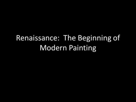 Renaissance: The Beginning of Modern Painting. The Top Four Breakthroughs Oil on Stretched Canvas – A greater range of colors with smooth gradations of.