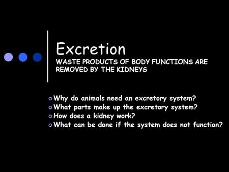 Excretion WASTE PRODUCTS OF BODY FUNCTIONS ARE REMOVED BY THE KIDNEYS Why do animals need an excretory system? What parts make up the excretory system?