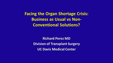 Facing the Organ Shortage Crisis: Business as Usual vs Non- Conventional Solutions? Richard Perez MD Division of Transplant Surgery UC Davis Medical Center.