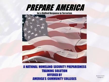 PREPARE AMERICA for a Unified Response to Terrorism A NATIONAL HOMELAND SECURITY PREPAREDNESS TRAINING SOLUTION OFFERED BY AMERICA'S COMMUNITY COLLEGES.