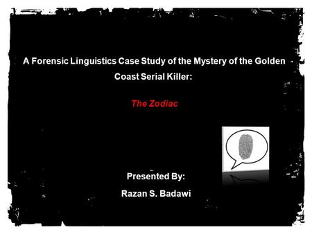 A Forensic Linguistics Case Study of the Mystery of the Golden Coast Serial Killer: The Zodiac Presented By: Razan S. Badawi.