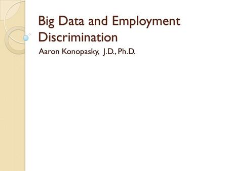 Big Data and Employment Discrimination Aaron Konopasky, J.D., Ph.D.