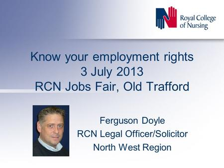 Know your employment rights 3 July 2013 RCN Jobs Fair, Old Trafford Ferguson Doyle RCN Legal Officer/Solicitor North West Region.