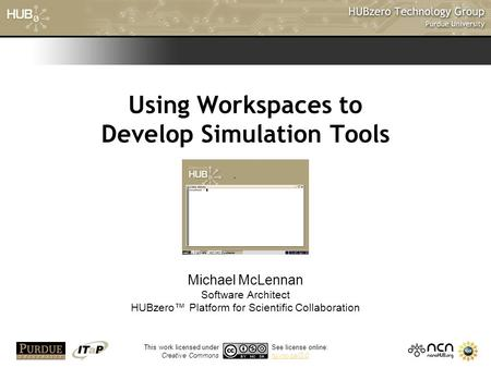 1 Using Workspaces to Develop Simulation Tools Michael McLennan Software Architect HUBzero™ Platform for Scientific Collaboration This work licensed under.