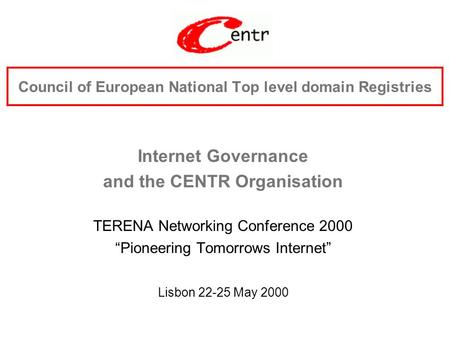 "Council of European National Top level domain Registries Internet Governance and the CENTR Organisation TERENA Networking Conference 2000 ""Pioneering Tomorrows."