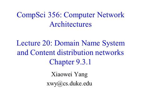 CompSci 356: Computer Network Architectures Lecture 20: Domain Name System and Content distribution networks Chapter 9.3.1 Xiaowei Yang