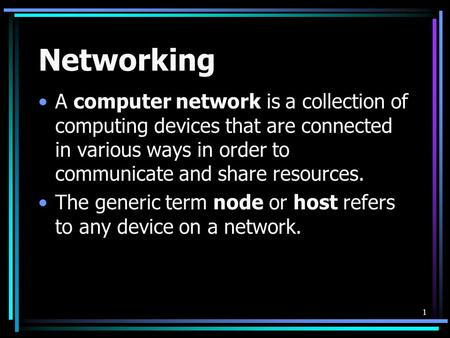 1 Networking A computer network is a collection of computing devices that are connected in various ways in order to communicate and share resources. The.