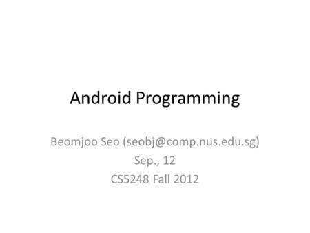 Android Programming Beomjoo Seo Sep., 12 CS5248 Fall 2012.