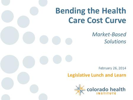 Legislative Lunch and Learn February 26, 2014 Bending the Health Care Cost Curve Market-Based Solutions.