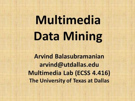 Multimedia Data Mining Arvind Balasubramanian Multimedia Lab (ECSS 4.416) The University of Texas at Dallas.