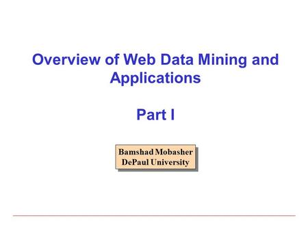 Bamshad Mobasher DePaul University Bamshad Mobasher DePaul University Overview of Web Data Mining and Applications Part I.