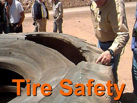Tire Safety. Running to Destruction Its not a safe practice –Potential for loss of control –Potential for debris to injure personnel if tire ruptures.