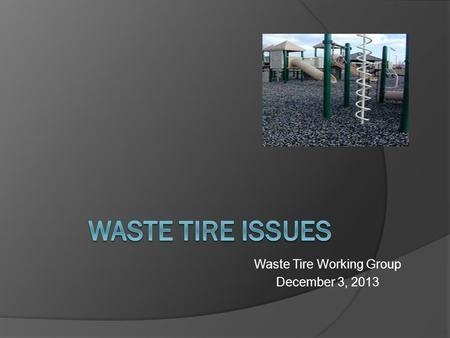 Waste Tire Working Group December 3, 2013. Waste Tire Issues  Fee Expires June 30, 2014  Gap in Fee Collections  Regulating Used Tires  Draft Annual.