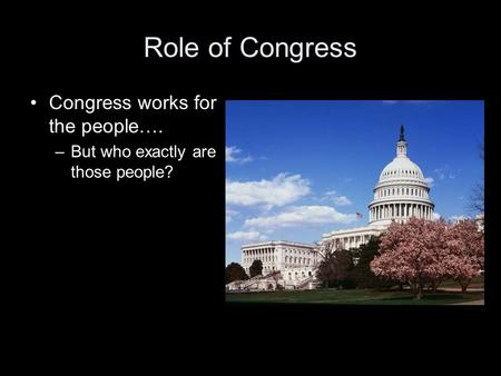 Role of Congress Congress works for the people…. –But who exactly are those people?