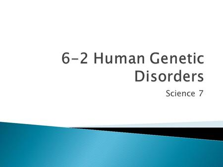 Science 7.  Identify the two major causes of genetic disorders in humans.  Describe how geneticists trace the inheritance of traits.  Determine how.
