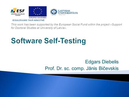 Software Self-Testing Edgars Diebelis Prof. Dr. sc. comp. Jānis Bičevskis This work has been supported by the European Social Fund within the project «Support.