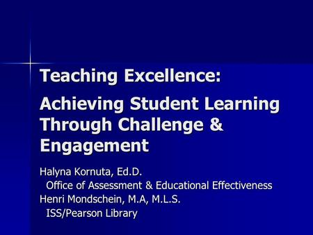 Teaching Excellence: Achieving Student Learning Through Challenge & Engagement Halyna Kornuta, Ed.D. Office of Assessment & Educational Effectiveness Office.