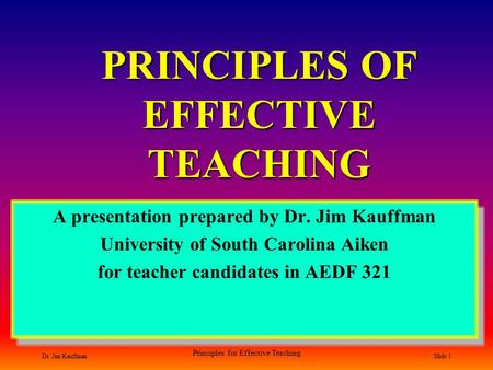 Dr. Jim Kauffman Principles for Effective Teaching Slide 1 PRINCIPLES OF EFFECTIVE TEACHING A presentation prepared by Dr. Jim Kauffman University of South.