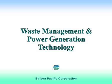  Phoenix Pacific Balboa Pacific Corporation Waste Management & Power Generation Technology Waste Management & Power Generation Technology.