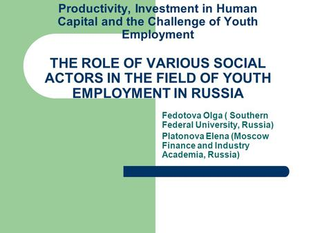 Productivity, Investment in Human Capital and the Challenge of Youth Employment THE ROLE OF VARIOUS SOCIAL ACTORS IN THE FIELD OF YOUTH EMPLOYMENT IN RUSSIA.