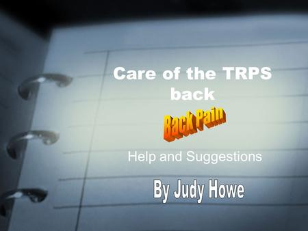 Care of the TRPS back Help and Suggestions. Important Note CHECK WITH YOUR DOCTOR ON WHAT MAY OR MAY NOT BE APPROPRIATE FOR YOU! THESE ARE ONLY SUGGESTIONS.
