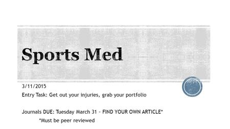 3/11/2015 Entry Task: Get out your injuries, grab your portfolio Journals DUE: Tuesday March 31 – FIND YOUR OWN ARTICLE* *Must be peer reviewed.