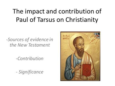 The impact and contribution of Paul of Tarsus on Christianity -Sources of evidence in the New Testament -Contribution - Significance.
