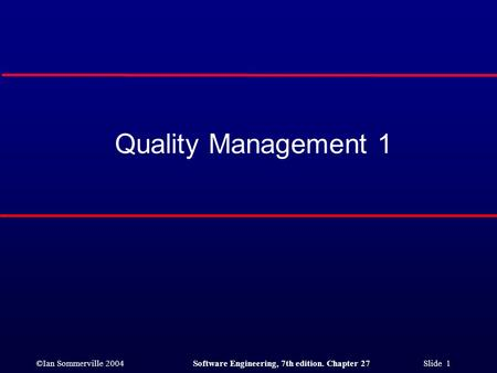 ©Ian Sommerville 2004Software Engineering, 7th edition. Chapter 27 Slide 1 Quality Management 1.