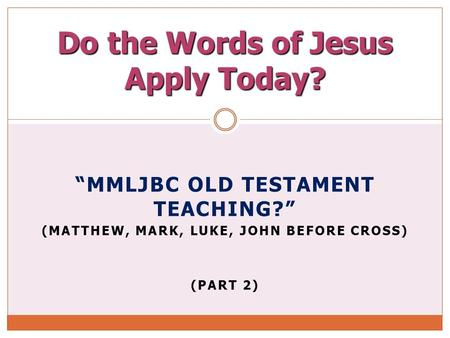 """MMLJBC OLD TESTAMENT TEACHING?"" (MATTHEW, MARK, LUKE, JOHN BEFORE CROSS) (PART 2) Do the Words of Jesus Apply Today?"