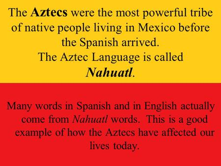 The Aztecs were the most powerful tribe of native people living in Mexico before the Spanish arrived. The Aztec Language is called Nahuatl. Many words.