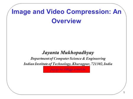 1 Image and Video Compression: An Overview Jayanta Mukhopadhyay Department of Computer Science & Engineering Indian Institute of Technology, Kharagpur,