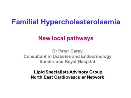 Familial Hypercholesterolaemia New local pathways Dr Peter Carey Consultant in Diabetes and Endocrinology Sunderland Royal Hospital Lipid Specialists Advisory.