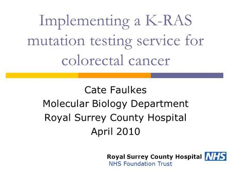 Implementing a K-RAS mutation testing service for colorectal cancer Cate Faulkes Molecular Biology Department Royal Surrey County Hospital April 2010 Royal.