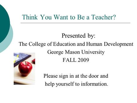 Think You Want to Be a Teacher? Presented by: The College of Education and Human Development George Mason University FALL 2009 Please sign in at the door.