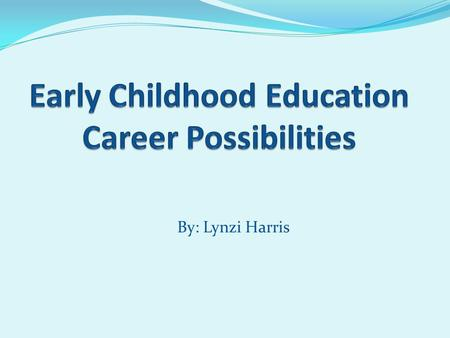 By: Lynzi Harris. Potential Careers Daycare Director Elementary School Teacher (K-3) School Psychologist School Counselor Preschool Teacher School Social.