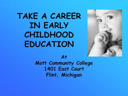TAKE A CAREER IN EARLY CHILDHOOD EDUCATION At Mott Community College 1401 East Court Flint, Michigan.