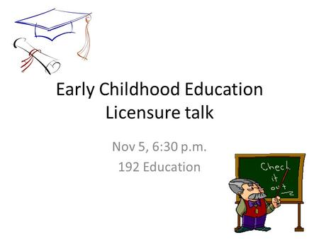 Early Childhood Education Licensure talk Nov 5, 6:30 p.m. 192 Education.
