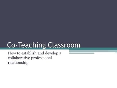 Co-Teaching Classroom How to establish and develop a collaborative professional relationship.