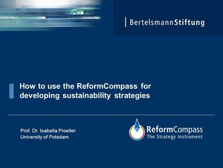 How to use the ReformCompass for developing sustainability strategies Prof. Dr. Isabella Proeller University of Potsdam.