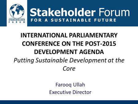 INTERNATIONAL PARLIAMENTARY CONFERENCE ON THE POST-2015 DEVELOPMENT AGENDA Putting Sustainable Development at the Core Farooq Ullah Executive Director.