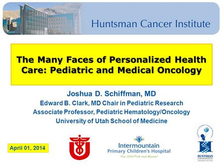 The Many Faces of Personalized Health Care: Pediatric and Medical Oncology Joshua D. Schiffman, MD Edward B. Clark, MD Chair in Pediatric Research Associate.