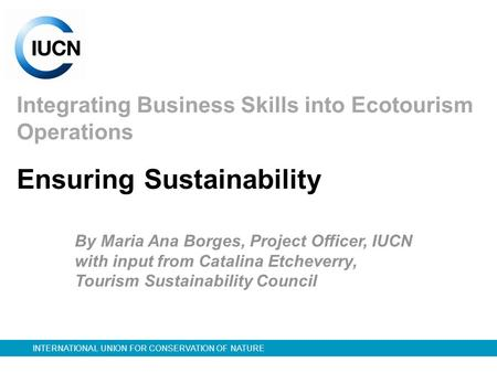 INTERNATIONAL UNION FOR CONSERVATION OF NATURE Integrating Business Skills into Ecotourism Operations By Maria Ana Borges, Project Officer, IUCN with input.