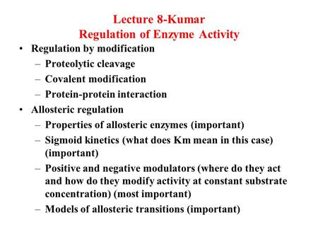 Lecture 8-Kumar Regulation of Enzyme Activity Regulation by modification –Proteolytic cleavage –Covalent modification –Protein-protein interaction Allosteric.