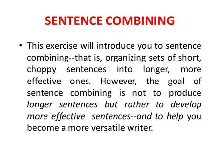 SENTENCE COMBINING This exercise will introduce you to sentence combining--that is, organizing sets of short, choppy sentences into longer, more effective.