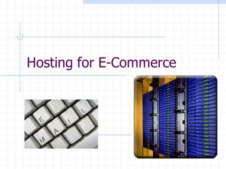 Hosting for E-Commerce. Hosting Services The total costs of setting up your own in-house Web commerce site are expensive. Web hosting services allow businesses.